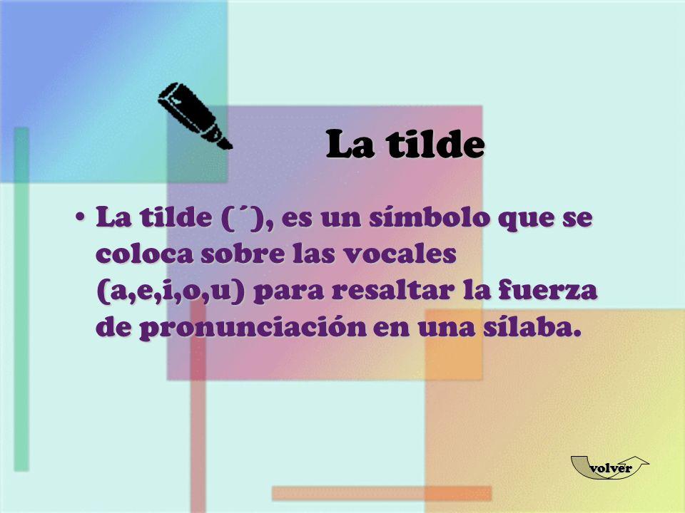 La tilde (´), es un símbolo que se coloca sobre las vocales (a,e,i,o,u) para resaltar la fuerza de pronunciación en una sílaba.La tilde (´), es un sím