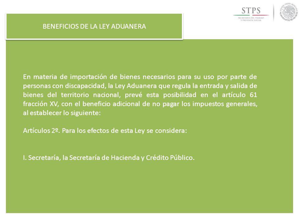 BENEFICIOS DE LA LEY ADUANERA En materia de importación de bienes necesarios para su uso por parte de personas con discapacidad, la Ley Aduanera que r