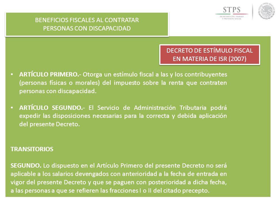 BENEFICIOS FISCALES AL CONTRATAR PERSONAS CON DISCAPACIDAD BENEFICIOS FISCALES AL CONTRATAR PERSONAS CON DISCAPACIDAD DECRETO DE ESTÍMULO FISCAL EN MATERIA DE ISR (2007) Como es de observarse, los requisitos a cubrir por parte de las y los contratantes de personas en situación de vulnerabilidad a que se refiere el Decreto, son los siguientes: a)Se emplee a personas que: Tengan 65 años o más edad, o Padezcan discapacidad motriz, que para superarla requieran usar permanentemente prótesis, muletas o sillas de ruedas, mental, auditiva o de lenguaje, en un ochenta por ciento o más de la capacidad normal o tratándose de invidentes.