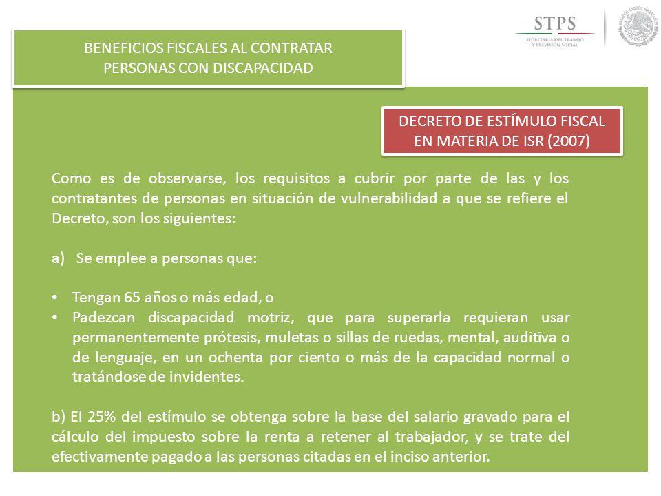 BENEFICIOS FISCALES AL CONTRATAR PERSONAS CON DISCAPACIDAD BENEFICIOS FISCALES AL CONTRATAR PERSONAS CON DISCAPACIDAD DECRETO DE ESTÍMULO FISCAL EN MATERIA DE ISR (2007) c) Que respecto a ese personal, se cumplan con las obligaciones siguientes: Con lo establecido en el artículo 15 de la Ley del Seguro Social.