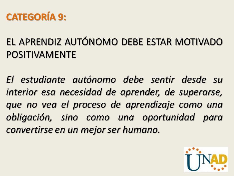 CATEGORÍA 9: EL APRENDIZ AUTÓNOMO DEBE ESTAR MOTIVADO POSITIVAMENTE El estudiante autónomo debe sentir desde su interior esa necesidad de aprender, de