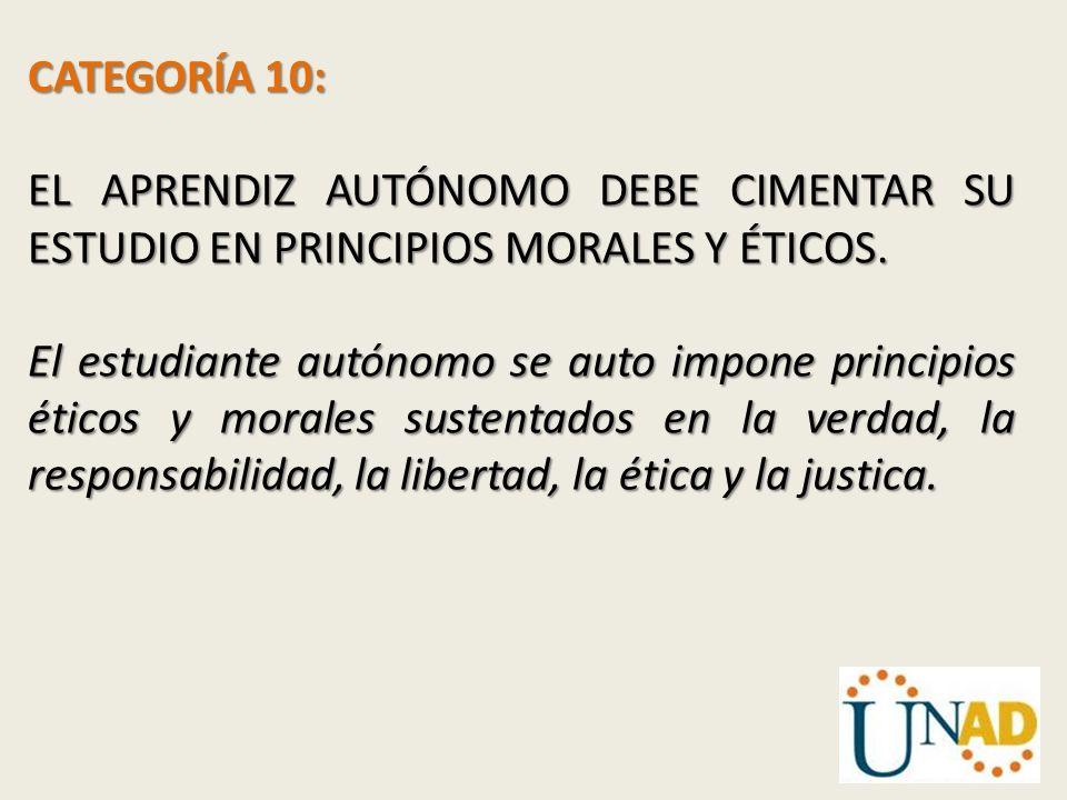 CATEGORÍA 10: EL APRENDIZ AUTÓNOMO DEBE CIMENTAR SU ESTUDIO EN PRINCIPIOS MORALES Y ÉTICOS. El estudiante autónomo se auto impone principios éticos y