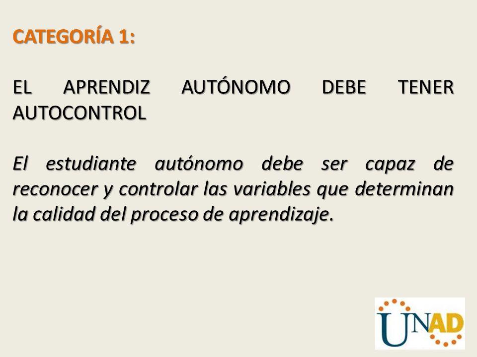 CATEGORÍA 1: EL APRENDIZ AUTÓNOMO DEBE TENER AUTOCONTROL El estudiante autónomo debe ser capaz de reconocer y controlar las variables que determinan l