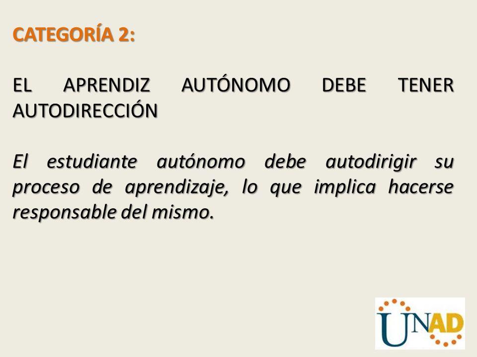 CATEGORÍA 2: EL APRENDIZ AUTÓNOMO DEBE TENER AUTODIRECCIÓN El estudiante autónomo debe autodirigir su proceso de aprendizaje, lo que implica hacerse r