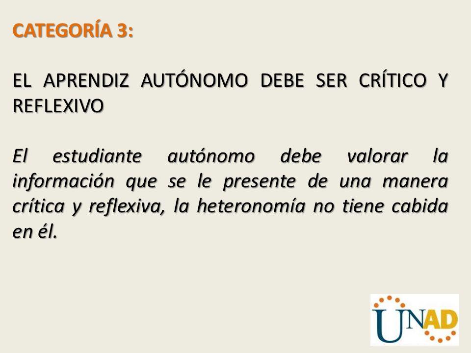 CATEGORÍA 3: EL APRENDIZ AUTÓNOMO DEBE SER CRÍTICO Y REFLEXIVO El estudiante autónomo debe valorar la información que se le presente de una manera crí