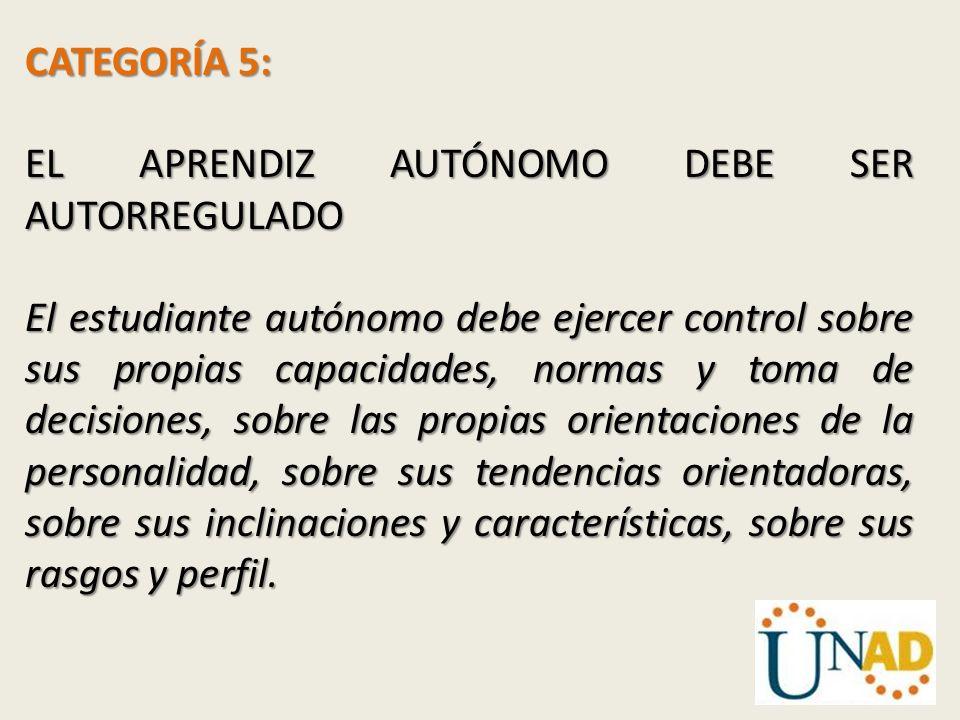 CATEGORÍA 5: EL APRENDIZ AUTÓNOMO DEBE SER AUTORREGULADO El estudiante autónomo debe ejercer control sobre sus propias capacidades, normas y toma de d