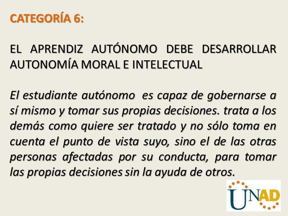 CATEGORÍA 6: EL APRENDIZ AUTÓNOMO DEBE DESARROLLAR AUTONOMÍA MORAL E INTELECTUAL El estudiante autónomo es capaz de gobernarse a sí mismo y tomar sus