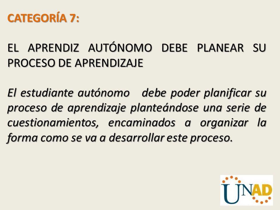 CATEGORÍA 7: EL APRENDIZ AUTÓNOMO DEBE PLANEAR SU PROCESO DE APRENDIZAJE El estudiante autónomo debe poder planificar su proceso de aprendizaje plante