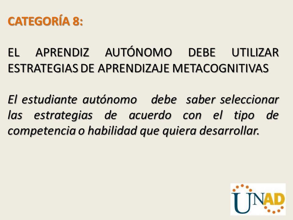 CATEGORÍA 8: EL APRENDIZ AUTÓNOMO DEBE UTILIZAR ESTRATEGIAS DE APRENDIZAJE METACOGNITIVAS El estudiante autónomo debe saber seleccionar las estrategia