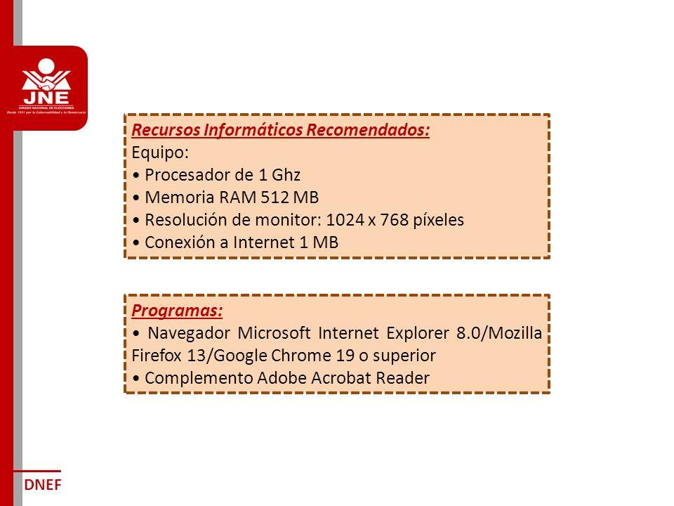 Recursos Informáticos Recomendados: Equipo: Procesador de 1 Ghz Memoria RAM 512 MB Resolución de monitor: 1024 x 768 píxeles Conexión a Internet 1 MB DNEF Programas: Navegador Microsoft Internet Explorer 8.0/Mozilla Firefox 13/Google Chrome 19 o superior Complemento Adobe Acrobat Reader
