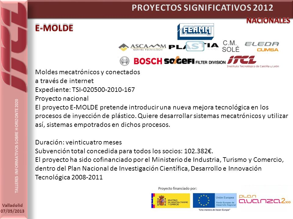 TALLERES INFORMATIVOS SOBRE HORIZONTE 2020 Valladolid 07/05/2013 E-MOLDE Moldes mecatrónicos y conectados a través de internet Expediente: TSI-020500-2010-167 Proyecto nacional El proyecto E-MOLDE pretende introducir una nueva mejora tecnológica en los procesos de inyección de plástico.