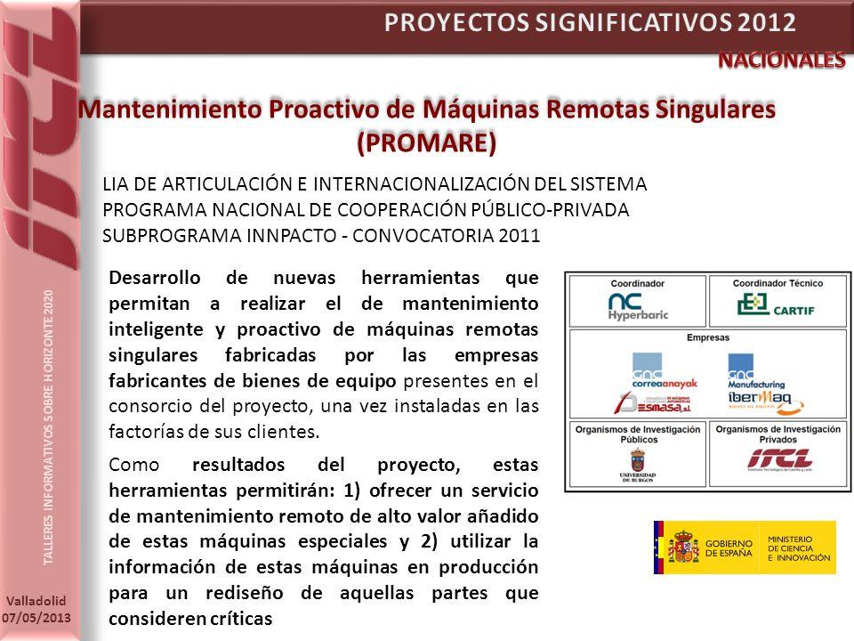 TALLERES INFORMATIVOS SOBRE HORIZONTE 2020 Valladolid 07/05/2013 Mantenimiento Proactivo de Máquinas Remotas Singulares (PROMARE) Mantenimiento Proactivo de Máquinas Remotas Singulares (PROMARE) LIA DE ARTICULACIÓN E INTERNACIONALIZACIÓN DEL SISTEMA PROGRAMA NACIONAL DE COOPERACIÓN PÚBLICO-PRIVADA SUBPROGRAMA INNPACTO - CONVOCATORIA 2011 Desarrollo de nuevas herramientas que permitan a realizar el de mantenimiento inteligente y proactivo de máquinas remotas singulares fabricadas por las empresas fabricantes de bienes de equipo presentes en el consorcio del proyecto, una vez instaladas en las factorías de sus clientes.