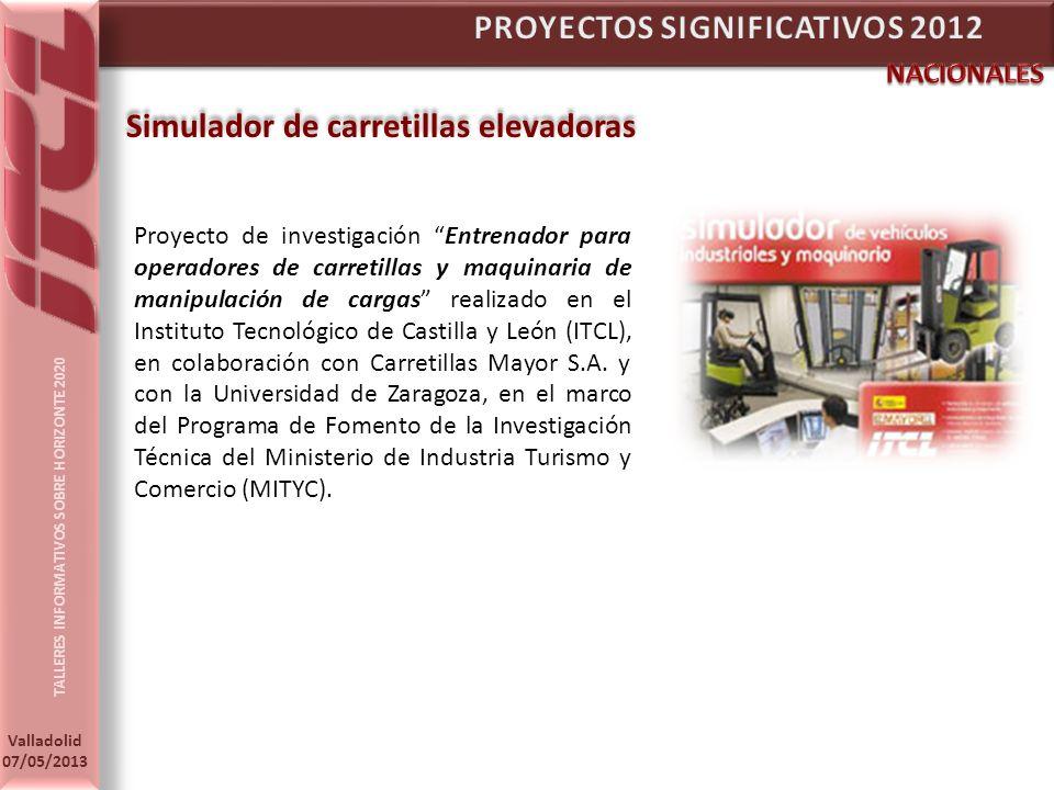 TALLERES INFORMATIVOS SOBRE HORIZONTE 2020 Valladolid 07/05/2013 Simulador de carretillas elevadoras Proyecto de investigación Entrenador para operadores de carretillas y maquinaria de manipulación de cargas realizado en el Instituto Tecnológico de Castilla y León (ITCL), en colaboración con Carretillas Mayor S.A.