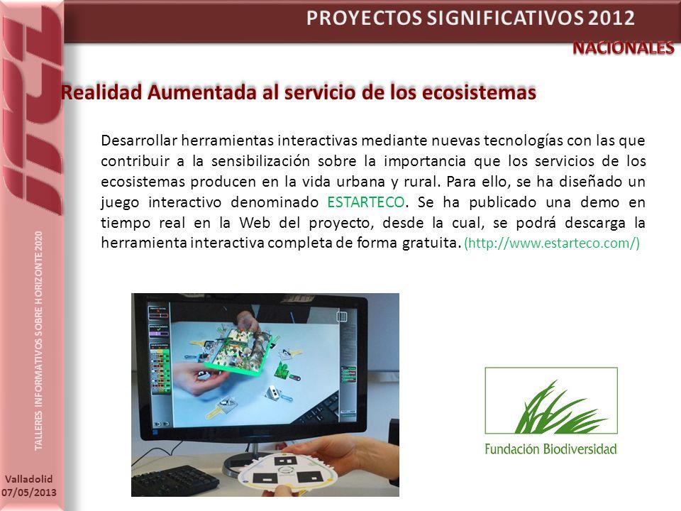 TALLERES INFORMATIVOS SOBRE HORIZONTE 2020 Valladolid 07/05/2013 Realidad Aumentada al servicio de los ecosistemas Desarrollar herramientas interactivas mediante nuevas tecnologías con las que contribuir a la sensibilización sobre la importancia que los servicios de los ecosistemas producen en la vida urbana y rural.