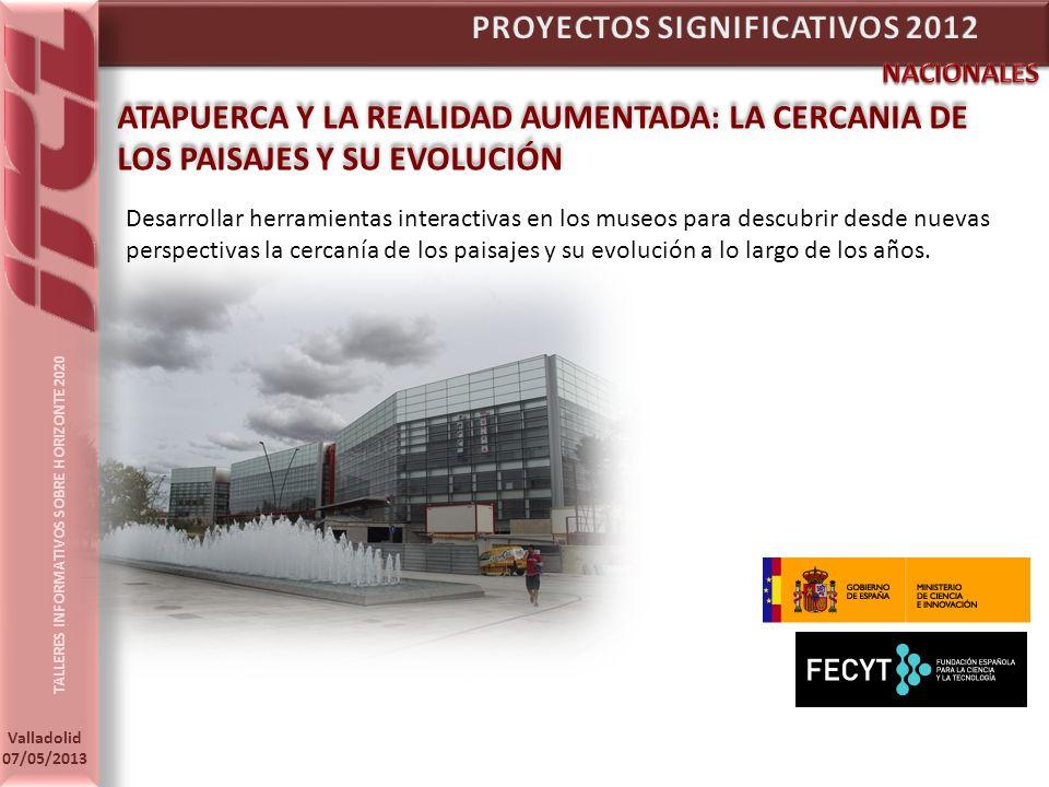 TALLERES INFORMATIVOS SOBRE HORIZONTE 2020 Valladolid 07/05/2013 ATAPUERCA Y LA REALIDAD AUMENTADA: LA CERCANIA DE LOS PAISAJES Y SU EVOLUCIÓN Desarrollar herramientas interactivas en los museos para descubrir desde nuevas perspectivas la cercanía de los paisajes y su evolución a lo largo de los años.