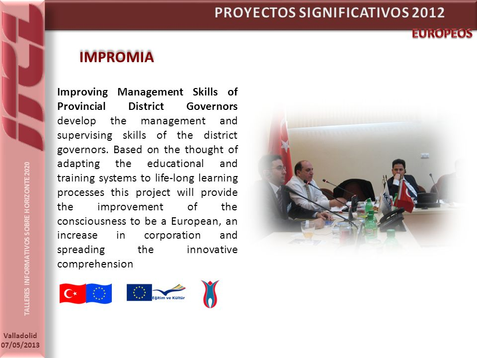 TALLERES INFORMATIVOS SOBRE HORIZONTE 2020 Valladolid 07/05/2013 IMPROMIA Improving Management Skills of Provincial District Governors develop the management and supervising skills of the district governors.