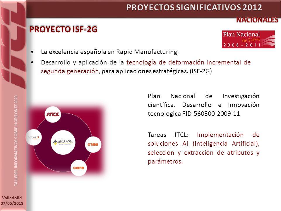 TALLERES INFORMATIVOS SOBRE HORIZONTE 2020 Valladolid 07/05/2013 PROYECTO ISF-2G La excelencia española en Rapid Manufacturing.