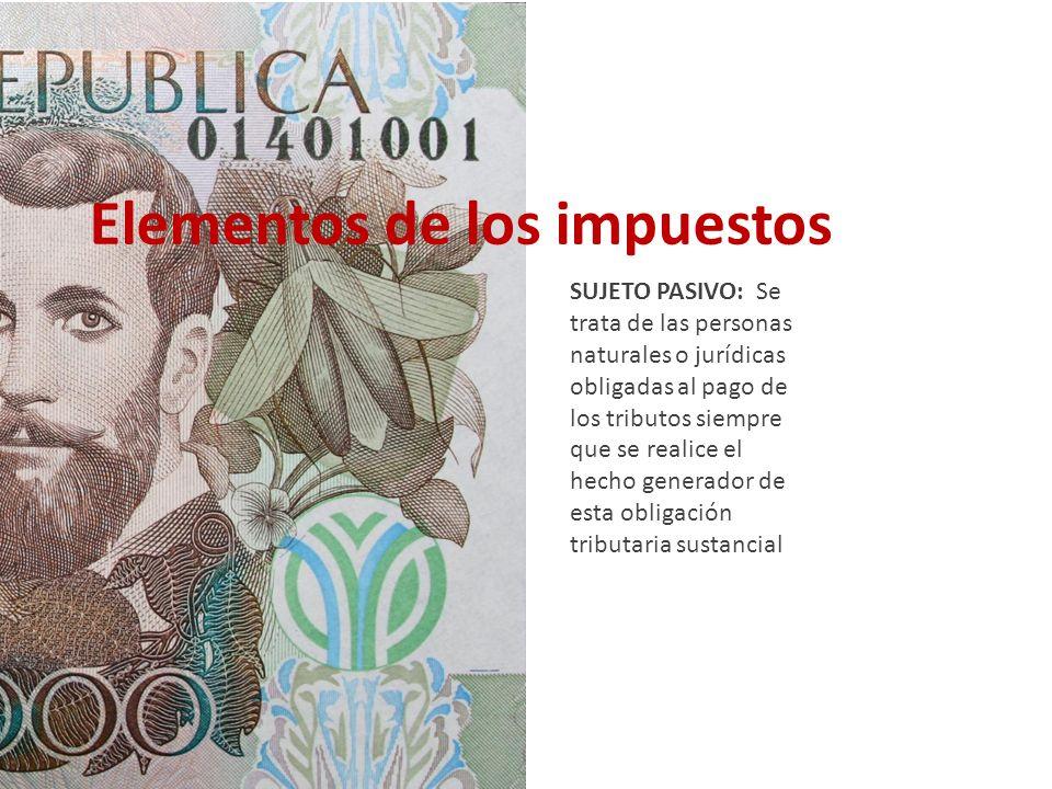 Elementos de los impuestos SUJETO PASIVO: Se trata de las personas naturales o jurídicas obligadas al pago de los tributos siempre que se realice el h