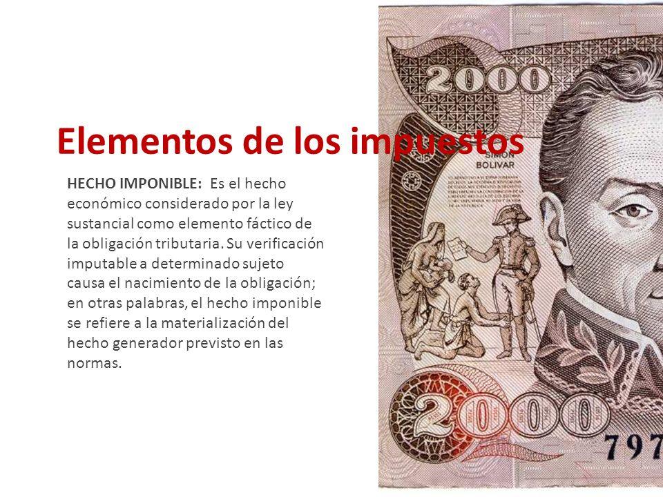 Elementos de los impuestos HECHO IMPONIBLE: Es el hecho económico considerado por la ley sustancial como elemento fáctico de la obligación tributaria.