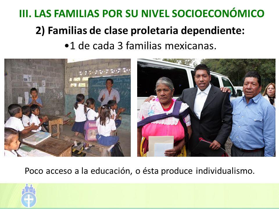 III. LAS FAMILIAS POR SU NIVEL SOCIOECONÓMICO Poco acceso a la educación, o ésta produce individualismo. 2) Familias de clase proletaria dependiente: