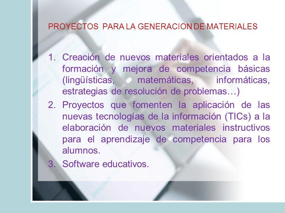 PROYECTOS PARA LA GENERACION DE MATERIALES 1.Creación de nuevos materiales orientados a la formación y mejora de competencia básicas (lingüísticas, matemáticas, informáticas, estrategias de resolución de problemas…) 2.Proyectos que fomenten la aplicación de las nuevas tecnologías de la información (TICs) a la elaboración de nuevos materiales instructivos para el aprendizaje de competencia para los alumnos.