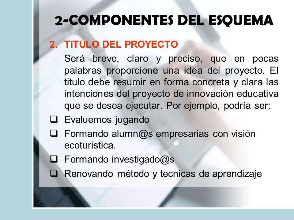 2-COMPONENTES DEL ESQUEMA 2.TITULO DEL PROYECTO Será breve, claro y preciso, que en pocas palabras proporcione una idea del proyecto.