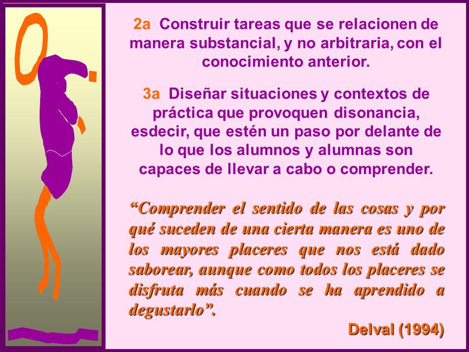 2a Construir tareas que se relacionen de manera substancial, y no arbitraria, con el conocimiento anterior. 3a Diseñar situaciones y contextos de prác