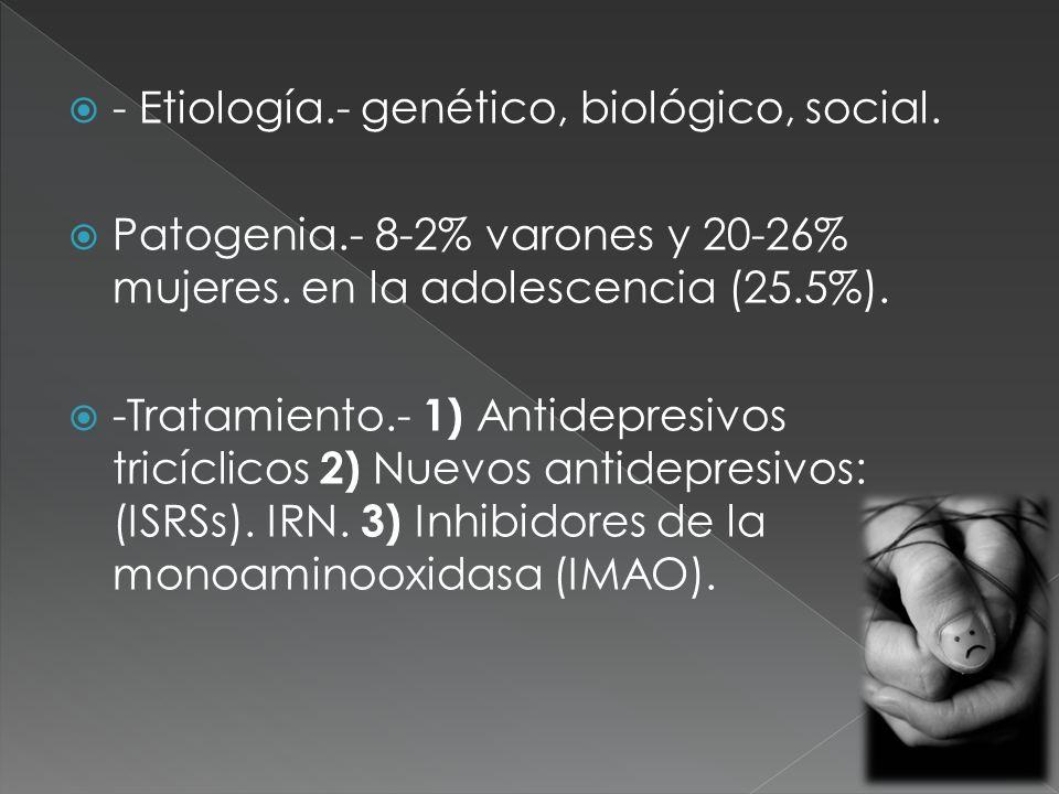 - Etiología.- genético, biológico, social.Patogenia.- 8-2% varones y 20-26% mujeres.