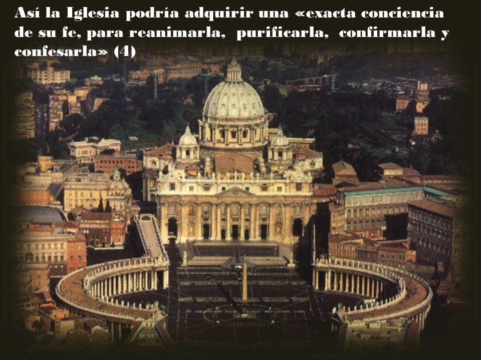 Así la Iglesia podría adquirir una «exacta conciencia de su fe, para reanimarla, purificarla, confirmarla y confesarla» (4)