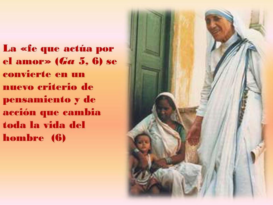 La «fe que actúa por el amor» (Ga 5, 6) se convierte en un nuevo criterio de pensamiento y de acción que cambia toda la vida del hombre (6)