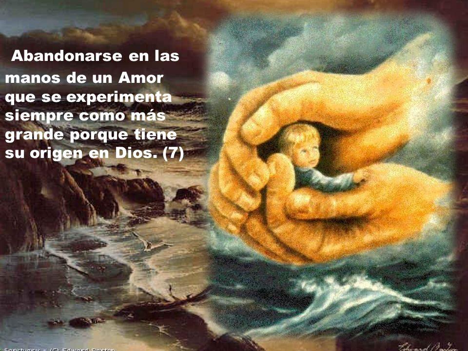 Abandonarse en las manos de un Amor que se experimenta siempre como más grande porque tiene su origen en Dios.
