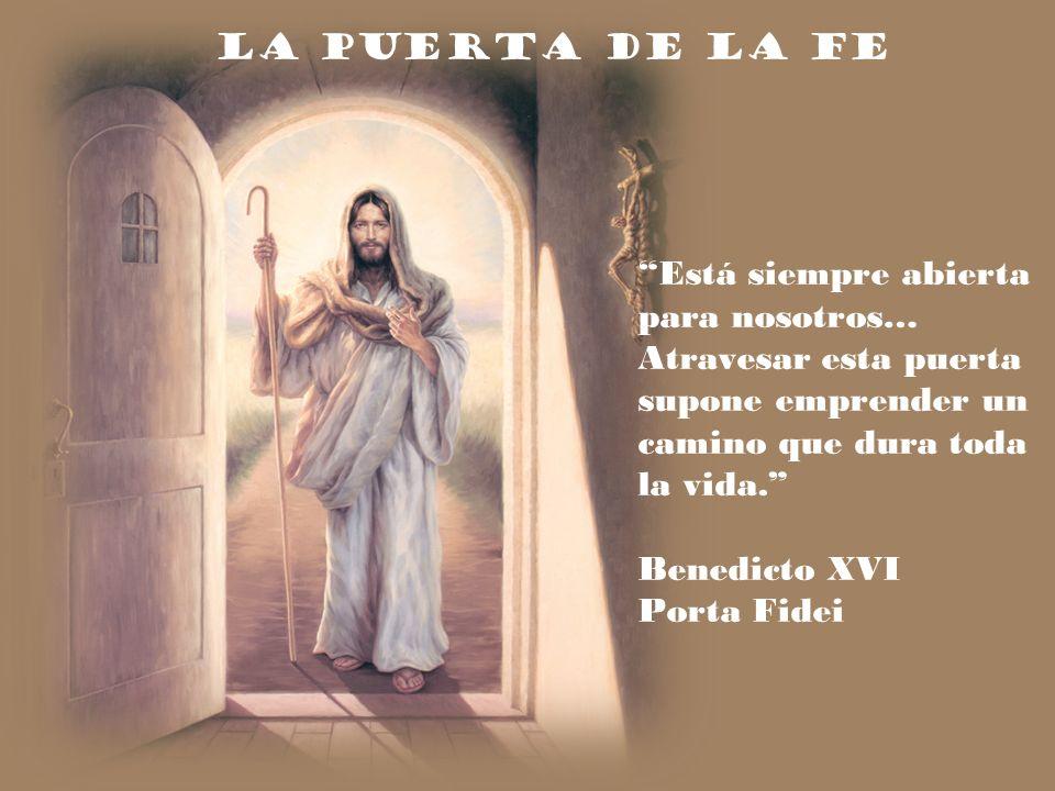 La puerta de la fe Está siempre abierta para nosotros… Atravesar esta puerta supone emprender un camino que dura toda la vida.