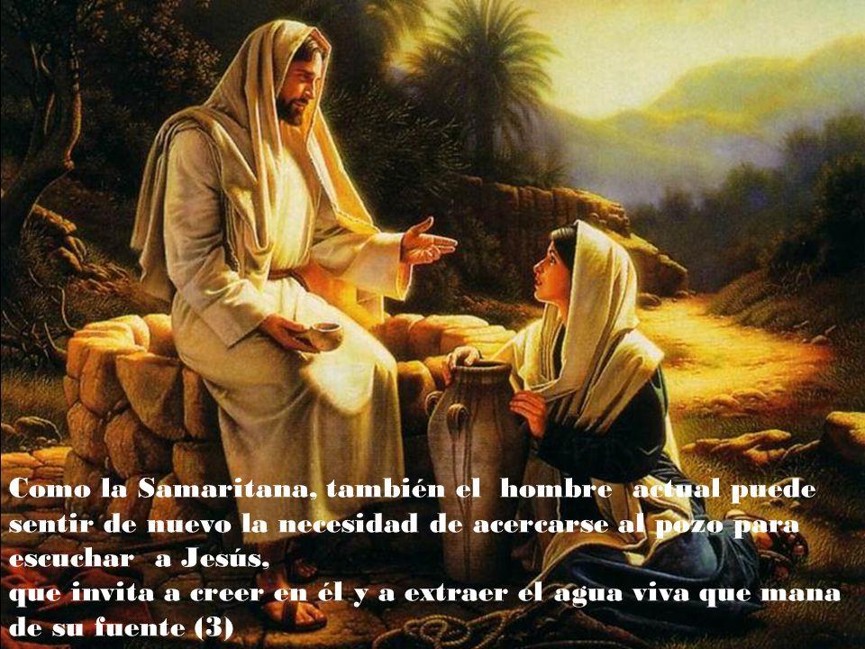 Como la Samaritana, también el hombre actual puede sentir de nuevo la necesidad de acercarse al pozo para escuchar a Jesús, que invita a creer en él y a extraer el agua viva que mana de su fuente (3)