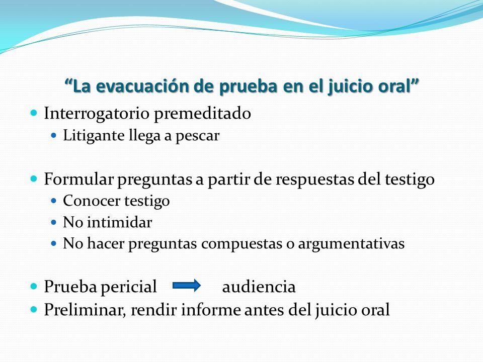 La evacuación de prueba en el juicio oral Interrogatorio premeditado Litigante llega a pescar Formular preguntas a partir de respuestas del testigo Co