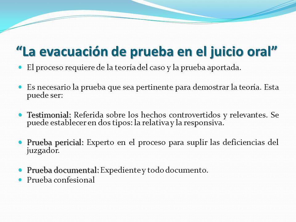La evacuación de prueba en el juicio oral El proceso requiere de la teoría del caso y la prueba aportada. Es necesario la prueba que sea pertinente pa