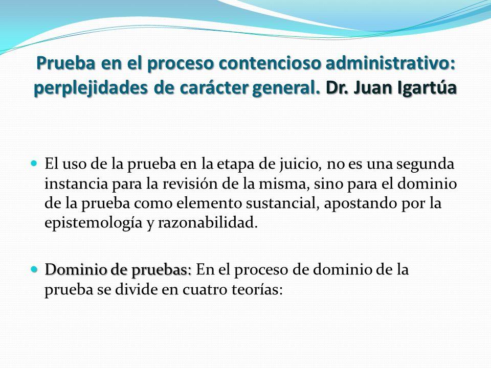 Prueba en el proceso contencioso administrativo: perplejidades de carácter general. Dr. Juan Igartúa El uso de la prueba en la etapa de juicio, no es