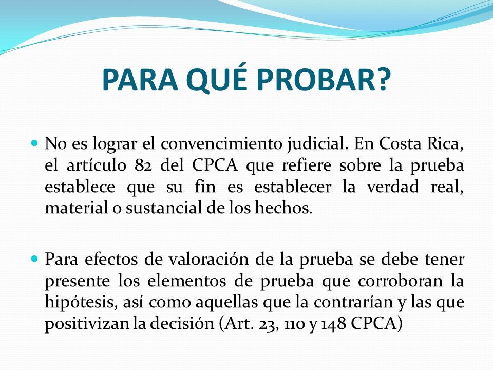 PARA QUÉ PROBAR? No es lograr el convencimiento judicial. En Costa Rica, el artículo 82 del CPCA que refiere sobre la prueba establece que su fin es e