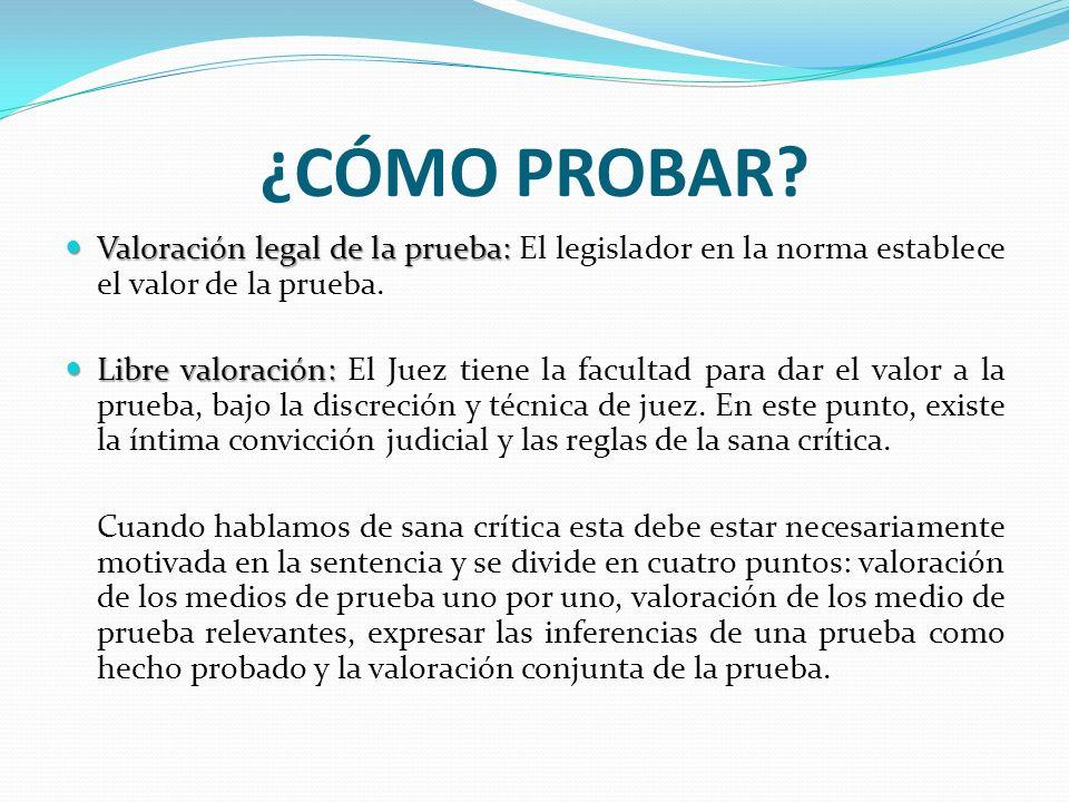¿CÓMO PROBAR? Valoración legal de la prueba: Valoración legal de la prueba: El legislador en la norma establece el valor de la prueba. Libre valoració