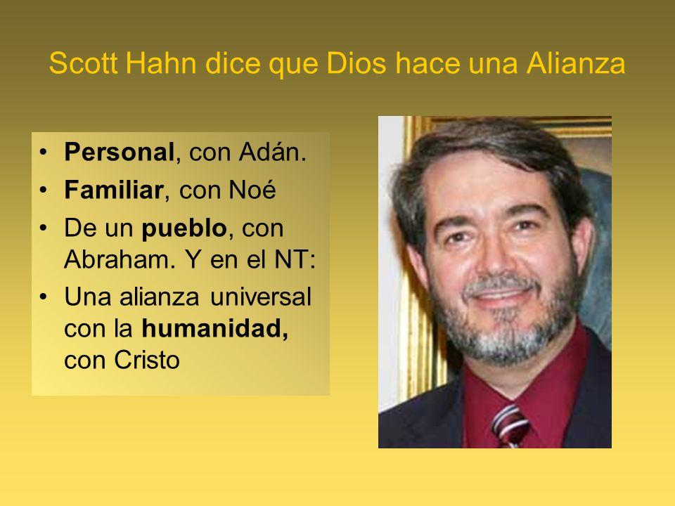 Scott Hahn dice que Dios hace una Alianza Personal, con Adán. Familiar, con Noé De un pueblo, con Abraham. Y en el NT: Una alianza universal con la hu
