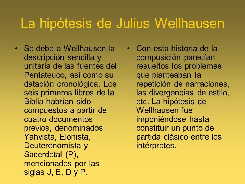 La hipótesis de Julius Wellhausen Se debe a Wellhausen la descripción sencilla y unitaria de las fuentes del Pentateuco, así como su datación cronológ