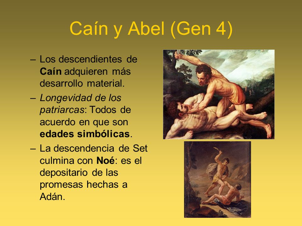 Caín y Abel (Gen 4) –Los descendientes de Caín adquieren más desarrollo material. –Longevidad de los patriarcas: Todos de acuerdo en que son edades si