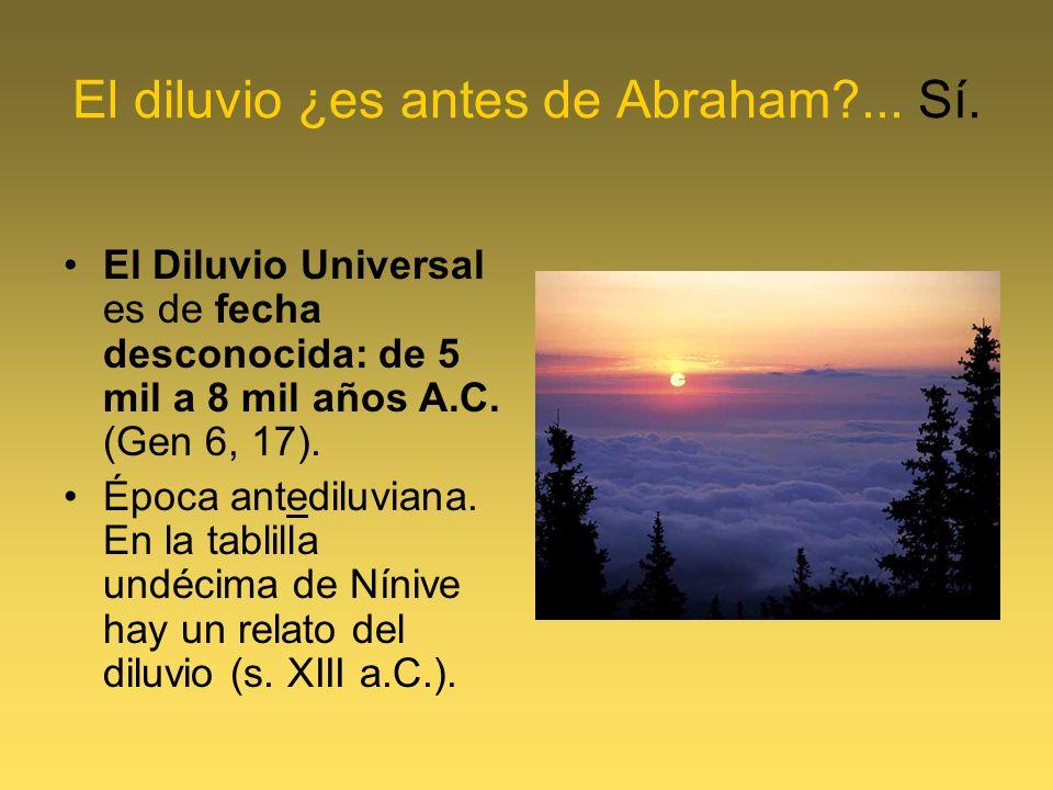 El diluvio ¿es antes de Abraham?... Sí. El Diluvio Universal es de fecha desconocida: de 5 mil a 8 mil años A.C. (Gen 6, 17). Época antediluviana. En