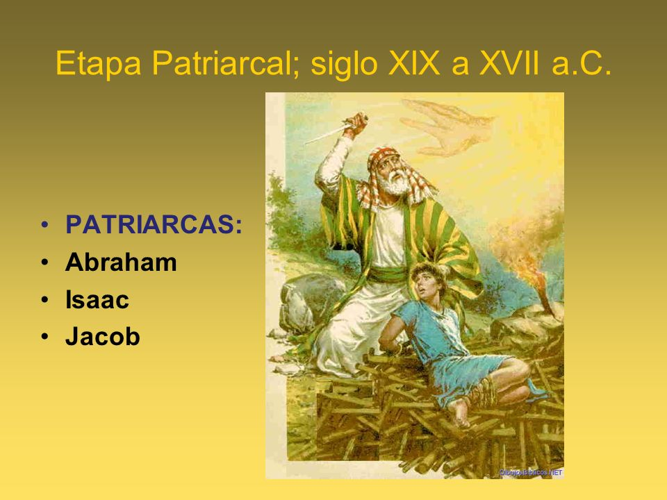 Etapa Patriarcal; siglo XIX a XVII a.C. PATRIARCAS: Abraham Isaac Jacob