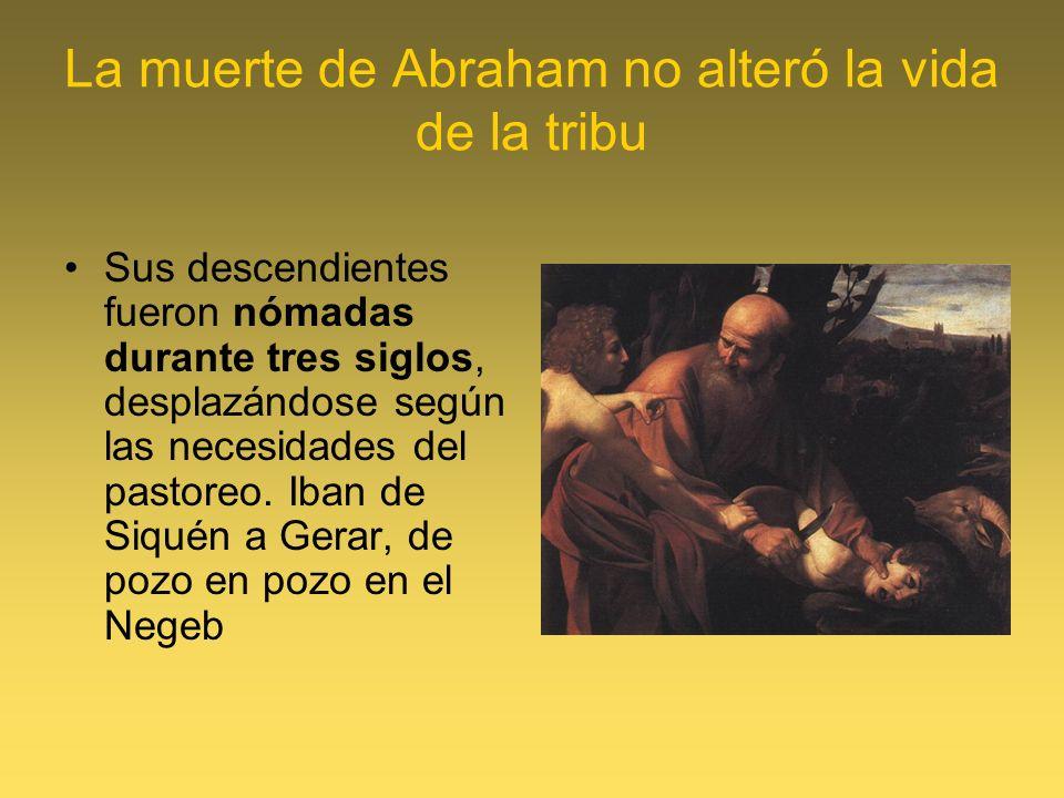 La muerte de Abraham no alteró la vida de la tribu Sus descendientes fueron nómadas durante tres siglos, desplazándose según las necesidades del pasto