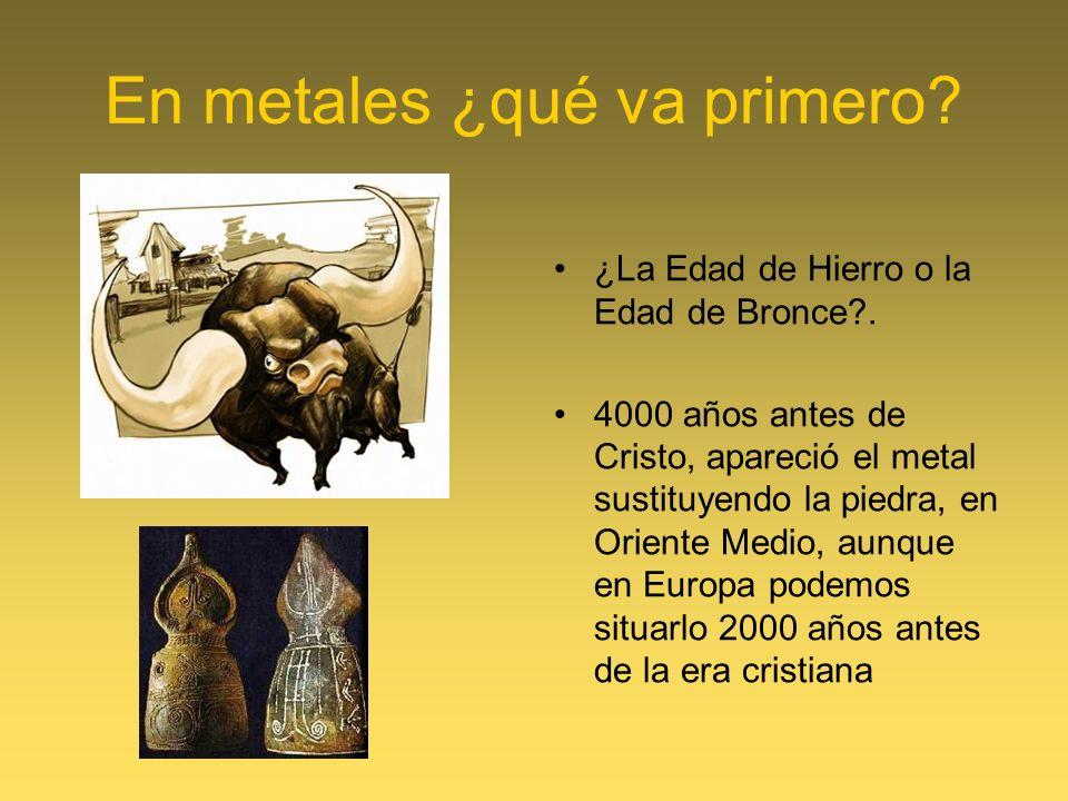 En metales ¿qué va primero? ¿La Edad de Hierro o la Edad de Bronce?. 4000 años antes de Cristo, apareció el metal sustituyendo la piedra, en Oriente M