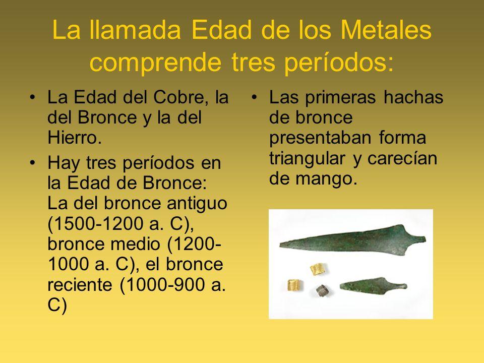 La llamada Edad de los Metales comprende tres períodos: La Edad del Cobre, la del Bronce y la del Hierro. Hay tres períodos en la Edad de Bronce: La d
