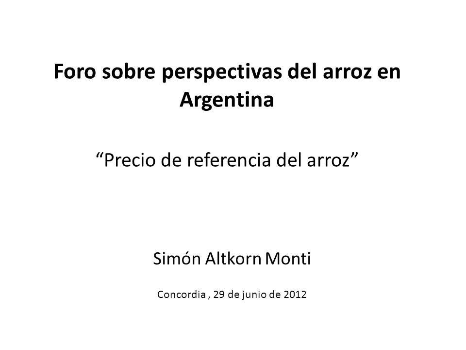Foro sobre perspectivas del arroz en Argentina Precio de referencia del arroz Simón Altkorn Monti Concordia, 29 de junio de 2012