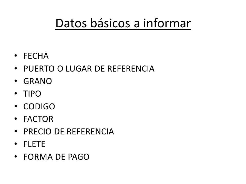 Datos básicos a informar FECHA PUERTO O LUGAR DE REFERENCIA GRANO TIPO CODIGO FACTOR PRECIO DE REFERENCIA FLETE FORMA DE PAGO