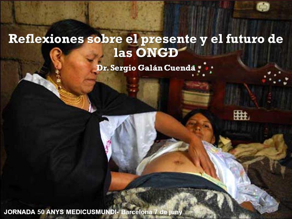 Reflexiones sobre el presente y el futuro de las ONGD Dr. Sergio Galán Cuenda JORNADA 50 ANYS MEDICUSMUNDI- Barcelona 7 de juny
