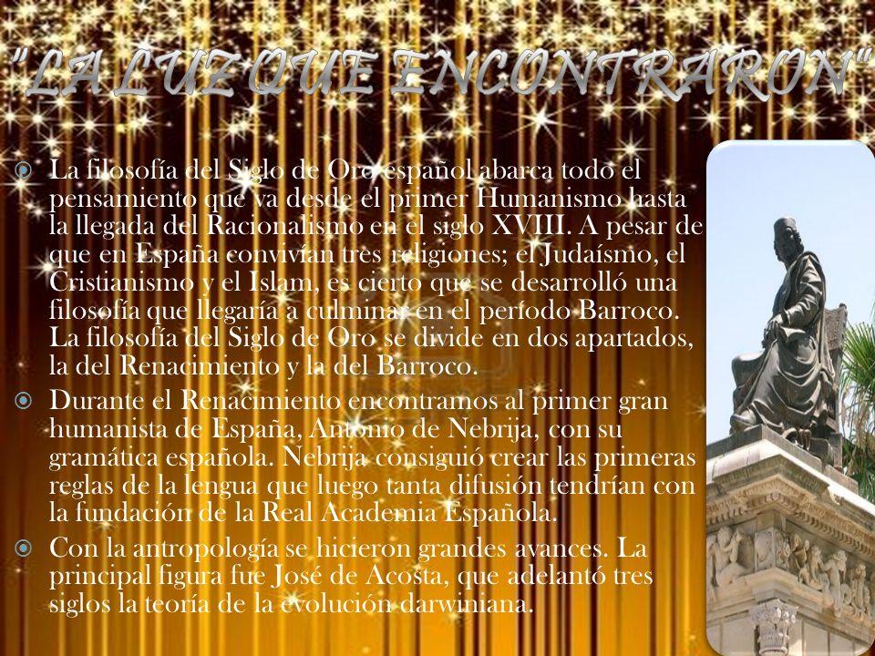 La filosofía del Siglo de Oro español abarca todo el pensamiento que va desde el primer Humanismo hasta la llegada del Racionalismo en el siglo XVIII.